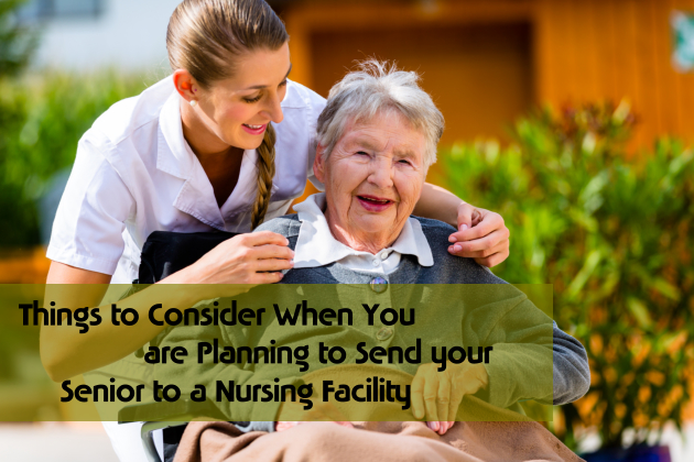 Things to Consider When You are Planning to Send your Senior to a Nursing Facility