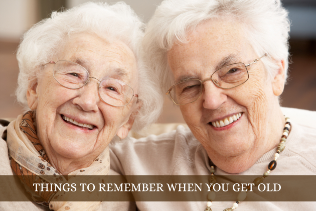 THINGS TO REMEMBER WHEN YOU GET OLD